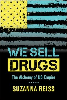 Book Review—WE SELL DRUGS: The Alchemy of US Empire by Suzanna Reiss(2014)